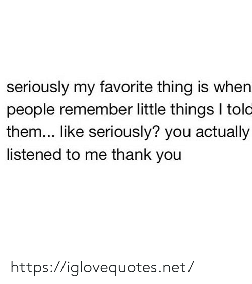 my-favorite-thing: seriously my favorite thing is when  people remember little things I tolo  them... like seriously? you actually  listened to me thank you https://iglovequotes.net/