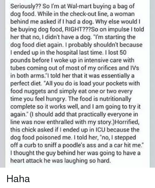 """tubes: Seriously?? So I'm at Wal-mart buying a bag of  dog food. While in the check-out line, a woman  behind me asked if I had a dog. Why else would I  be buying dog food, RIGHT???So on impulse I told  her that no, I didn't have a dog. """"I'm starting the  dog food diet again. I probably shouldn't because  I ended up in the hospital last time. I lost 50  pounds before I woke up in intensive care with  tubes coming out of most of my orifices and IVs  in both arms.""""I told her that it was essentially a  perfect diet. """"All you do is load your pockets with  food nuggets and simply eat one or two every  time you feelhungry. The food is nutritionally  complete so it works well, and I am going to try it  again."""" (I should add that practically everyone in  line was now enthralled with my story.)Horrified,  this chick asked if I ended up in ICU because the  dog food poisoned me. I told her, no, I stepped  off a curb to sniff a poodle's ass and a car hit me.  thought the guy behind her was going to have a  heart attack he was laughing so hard. Haha"""