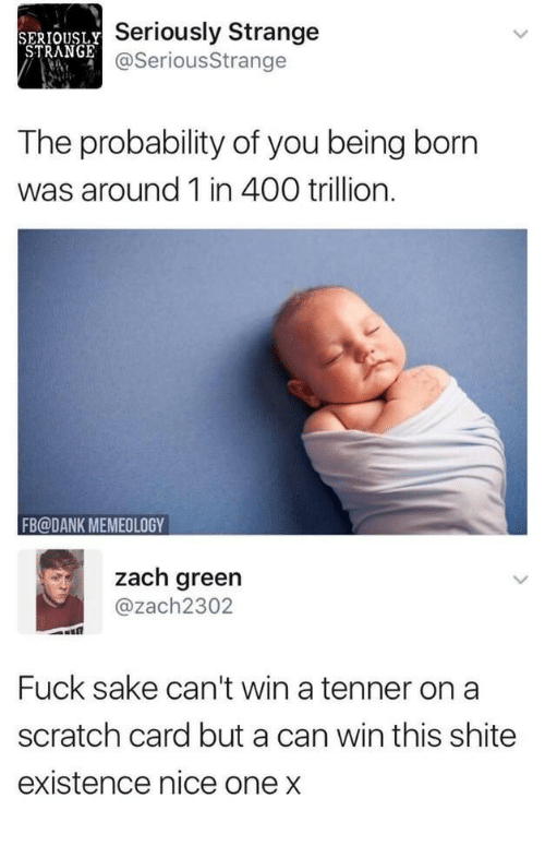 probability: SERIOUSLY  STRANGE  Seriously Strange  @SeriousStrange  The probability of you being born  was around 1 in 400 trillion.  FB@DANK MEMEOLOGY  zach green  @zach2302  Fuck sake can't win a tenner on a  scratch card but a can win this shite  existence nice one x