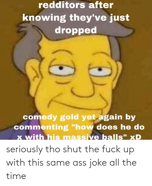 shut-the-fuck: seriously tho shut the fuck up with this same ass joke all the time