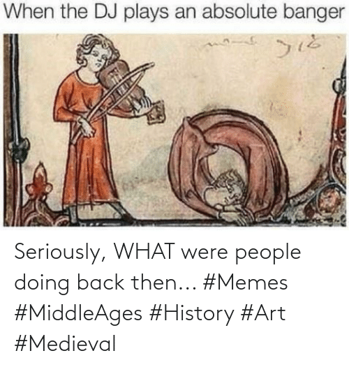 Back Then: Seriously, WHAT were people doing back then... #Memes #MiddleAges #History #Art #Medieval
