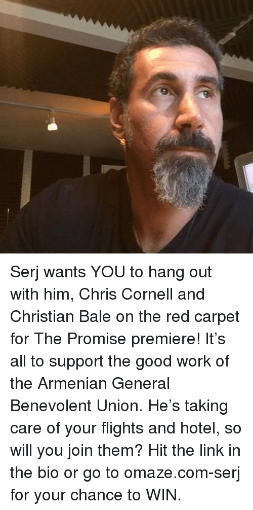 Memes, Work, and Christian Bale: Serj wants YOU to hang out with him, Chris Cornell and Christian Bale on the red carpet for The Promise premiere! It's all to support the good work of the Armenian General Benevolent Union. He's taking care of your flights and hotel, so will you join them? Hit the link in the bio or go to omaze.com-serj for your chance to WIN.