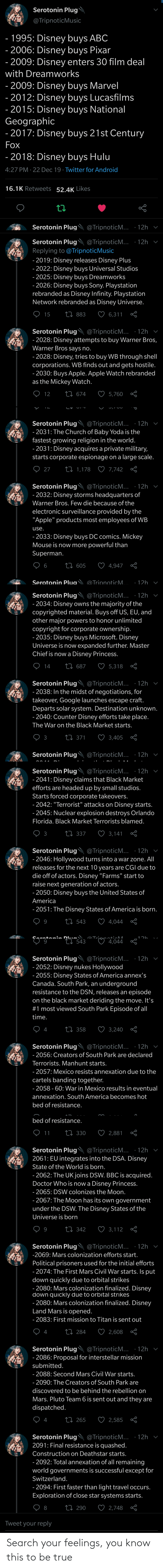 "sony playstation: Serotonin Plug  @TripnoticMusic  - 1995: Disney buys ABC  - 2006: Disney buys Pixar  - 2009: Disney enters 30 film deal  with Dreamworks  - 2009: Disney buys Marvel  - 2012: Disney buys Lucasfilms  - 2015: Disney buys National  Geographic  - 2017: Disney buys 21st Century  Fox  - 2018: Disney buys Hulu  4:27 PM · 22 Dec 19 · Twitter for Android  16.1K Retweets 52.4K Likes  Serotonin Plug  @TripnoticM... ·12h  Serotonin Plug @TripnoticM...  · 12h  Replying to @TripnoticMusic  - 2019: Disney releases Disney Plus  - 2022: Disney buys Universal Studios  - 2025: Disney buys Dreamworks  - 2026: Disney buys Sony. Playstation  rebranded as Disney Infinity. Playstation  Network rebranded as Disney Universe.  ♡ 6,311  O 15  27 883  Serotonin Plug  - 2028: Disney attempts to buy Warner Bros,  Warner Bros says no.  @TripnoticM... ·12h v  - 2028: Disney, tries to buy WB through shel  corporations. WB finds out and gets hostile.  - 2030: Buys Apple. Apple Watch rebranded  as the Mickey Watch.  O 12  27 674  5,760  Serotonin Plug  - 2031: The Church of Baby Yoda is the  fastest growing religion in the world.  - 2031: Disney acquires a private military,  starts corporate espionage ona large scale.  @TripnoticM... ·12h  ♡ 7,742 8  ♡ 27  27 1,178  Serotonin Plug @TripnoticM... · 12h v  - 2032: Disney storms headquarters of  Warner Bros. Few die because of the  electronic surveillance provided by the  ""Apple"" products most employees of WB  use.  - 2033: Disney buys DC comics. Mickey  Mouse is now more powerful than  Superman.  27 605  6  4,947  @TripnoticM.. · 12h  Serotonin Plua`  Serotonin Plug'  @TripnoticM... · 12h v  - 2034: Disney owns the majority of the  copyrighted material. Buys off US, EU, and  other major powers to honor unlimited  copyright for corporate ownership.  - 2035: Disney buys Microsoft. Disney  Universe is now expanded further. Master  Chief is now a Disney Princess.  ♡ 14  27 687  5,318  Serotonin Plug  @TripnoticM...  - 2038: In the midst of negotiations, for  takeover, Google launches escape craft.  Departs solar system. Destination unknown.  - 2040: Counter Disney efforts take place.  12h  The War on the Black Market starts.  ♡ 3,405  27 371  3  Serotonin Plug  @TripnoticM... ·12h v  Serotonin Plug  @TripnoticM... · 12h  - 2041: Disney claims that Black Market  efforts are headed up by small studios.  Starts forced corporate takeovers.  - 2042: ""Terrorist"" attacks on Disney starts.  - 2045: Nuclear explosion destroys Orlando  Florida. Black Market Terrorists blamed.  O з  ♡ 3,141  27 337  Serotonin Plug @TripnoticM... · 12h v  - 2046: Hollywood turns into a war zone. All  releases for the next 10 years are CGI due to  die off of actors. Disney ""Farms"" start to  raise next generation of actors.  - 2050: Disney buys the United States of  America  - 2051: The Disney States of America is born.  ♡ 4,044  27 543  gratanin Dl.  inticM  43**♡ 4,044  Serotonin Plug @TripnoticM... · 12h  - 2052: Disney nukes Hollywood  - 2055: Disney States of America annex's  Canada. South Park, an underground  resistance to the DSN, releases an episode  on the black market deriding the move. It's  #1 most viewed South Park Episode of all  time.  O 4  ♡ 3,240  27 358  Serotonin Plug @TripnoticM... · 12h  - 2056: Creators of South Park are declared  Terrorists. Manhunt starts.  - 2057: Mexico resists annexation due to the  cartels banding together.  - 2058 - 60: War in Mexico results in eventual  annexation. South America becomes hot  bed of resistance.  bed of resistance.  ♡ 11  27 330  2,881  · 12h  Serotonin Plug @TripnoticM...  2061: EU integrates into the DSA. Disney  State of the World is born.  - 2062: The UK joins DSW. BBC is acquired.  Doctor Who is now a Disney Princess.  - 2065: DSW colonizes the Moon.  - 2067: The Moon has its own government  under the DSW. The Disney States of the  Universe is born  27 342  3,112  Serotonin Plug  -2069: Mars colonization efforts start.  @TripnoticM... · 12h v  Political prisoners used for the initial efforts  - 2074: The First Mars Civil War starts. Is put  down quickly due to orbital strikes  - 2080: Mars colonization finalized. Disney  down quickly due to orbital strikes  - 2080: Mars colonization finalized. Disney  Land Mars is opened.  - 2083: First mission to Titan is sent out  ♡ 2,608  27 284  4  @TripnoticM... · 12h v  - 2086: Proposal for interstellar mission  Serotonin Plug  submitted.  - 2088: Second Mars Civil War starts.  - 2090: The Creators of South Park are  discovered to be behind the rebellion on  Mars. Pluto Team 6 is sentout and they are  dispatched.  ♡ 4  ♡ 2,585  27 265  Serotonin Plug'  @TripnoticM... ·12h v  2091: Final resistance is quashed.  Construction on Deathstar starts.  - 2092: Total annexation of all remaining  world governments is successful except for  Switzerland.  - 2094: First faster than light travel occurs.  Exploration of close star systems starts.  ♡ 2,748  27 290  8  Tweet your reply Search your feelings, you know this to be true"