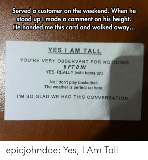The Weather: Served a customer on the weekend, When he  stood upl made a comment on his height,  He handed me this card and walked away...  YES I AM TALL  YOU'RE VERY OBSERVANT FOR NOTICING  6 FT 8 IN  YES, REALLY (with boots on)  No I don't play basketball.  The weather is perfect up here.  I'M SO GLAD WE HAD THIS CONVERSATION epicjohndoe:  Yes, I Am Tall