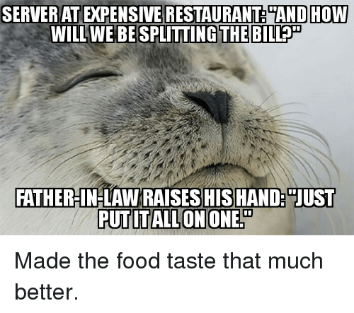 Food, Advice Animals, and Bills: SERVERATEXPENSIVERESTAURANT AND HOW  WILL WE BE SPLITTING THE BILL  FATHER-IN-LAW RAISES HIS HAND: JUST  PUTITALLONIONE Made the food taste that much better.