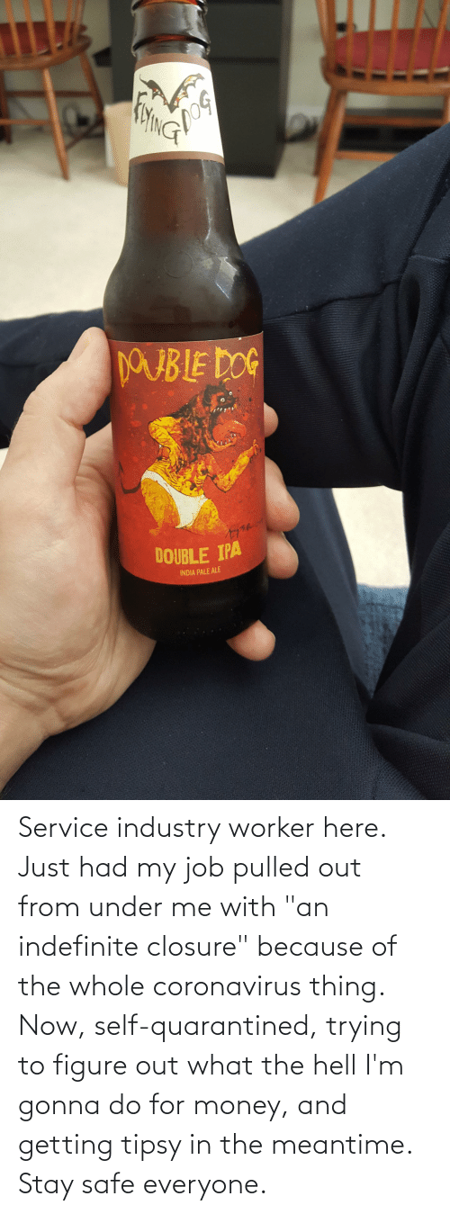 """Pulled Out: Service industry worker here. Just had my job pulled out from under me with """"an indefinite closure"""" because of the whole coronavirus thing. Now, self-quarantined, trying to figure out what the hell I'm gonna do for money, and getting tipsy in the meantime. Stay safe everyone."""