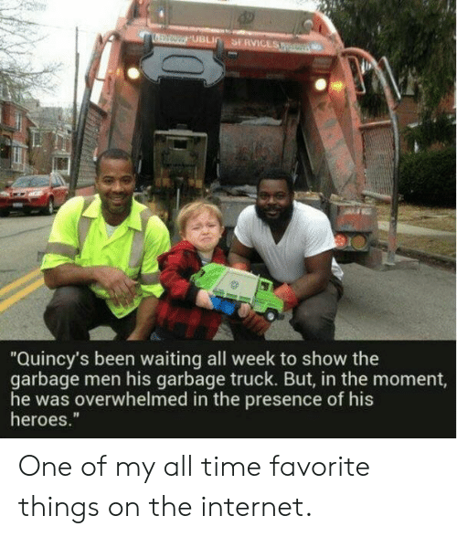 """Favorite Things: SERVICES  UBLI  """"Quincy's been waiting all week to show the  garbage men his garbage truck. But, in the moment,  he was overwhelmed in the presence of his  heroes."""" One of my all time favorite things on the internet."""