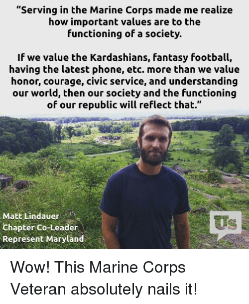 "Fantasy football: ""Serving in the Marine Corps made me realize  how important values are to the  functioning of a society.  If we value the Kardashians, fantasy football,  having the latest phone, etc. more than we value  honor, courage, civic service, and understanding  our world, then our society and the functioning  of our republic will reflect that.""  Matt Lindauer  Chapter Co-Leader  Represent Maryland Wow! This Marine Corps Veteran absolutely nails it!"