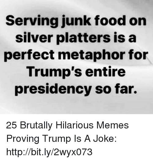 Metaphor: Serving junk food on  silver platters isa  perfect metaphor for  Trump's entire  presidency so far. 25 Brutally Hilarious Memes Proving Trump Is A Joke: http://bit.ly/2wyx073