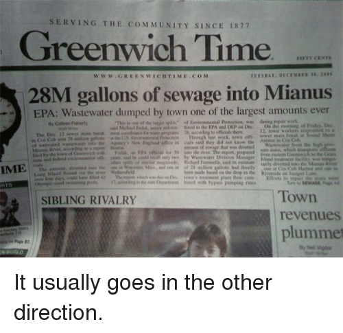 """Greenwich Time: SERVING THE co M MUNITY SINCE 1877  Greenwich Time  FIFTY CENTN  w w W GREENWICHTI ME. COM  28M gallons of sewage into Mianus  EPA: Wastewater dumped by town one of the largest amounts ever  """"This is ar de larrer gillA"""" of Environinental Protection, was repair By Coleen Flaherty  on the morning of Friday Dec  uiM enforce faxed la the EPA and DEP on Dec.  The Dec. 12 sewer main  12, town worken  at  in Col Cob sent 2x million gallous  Throath  last week. Iowa em. sew main break the US Avenue in Cos Coh  Arency New Englalid ultice iu ciali said Ihey did not know the  sure main, which  filed by of Greenwich with ledak, El'A official for NO the rivec The report, prepared  idand treatnarnt facilit  odern of similar Riignitude, Feminella, said its estimade  arily IME.  amount, divened ialo in Wi Mant, and var in of millioa gallons had fnal  one at Cos Cob  liaitur and  Long Island Sorail via river been based on the drop the Riverside on luniver  nempes, which due onrec down's com  .according lined with bypas pumping rates  Town  SIBLING RIVALRY  revenues  plummet It usually goes in the other direction."""