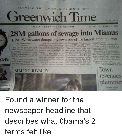 Greenwich Time: SERVING THE COMMUNITY SINCE 1877  Greenwich Time  www.GREKNWICHTIME COM  28M gallons of sewage into Mianus  EPA: Wastewater dumped by town one of the largest amounts ever  IME %  Town  revenues  plumme  SIBLING RIVALRY  87 Found a winner for the newspaper headline that describes what 0bama's 2 terms felt like