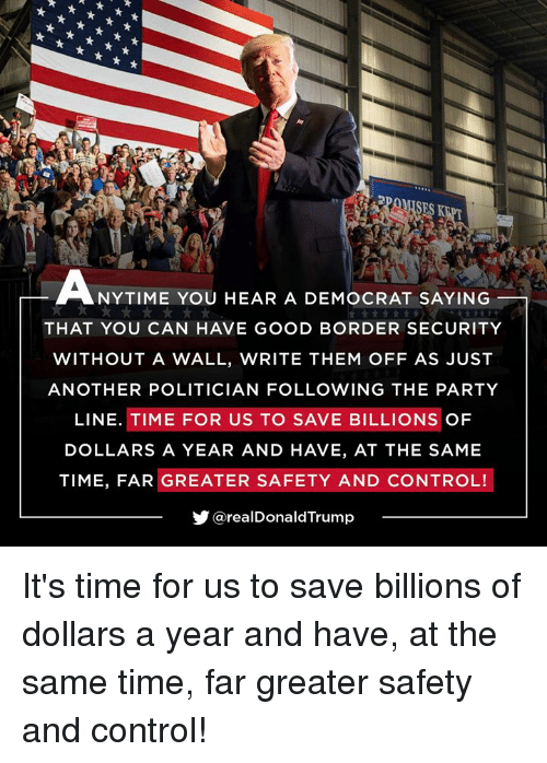 politician: SES K  NYTIME YOU HEAR A DEMOCRAT SAYING  THAT YOU CAN HAVE GOOD BORDER SECURITY  WITHOUT A WALL, WRITE THEM OFF AS JUST  ANOTHER POLITICIAN FOLLOWING THE PARTY  LINE. TIME FOR US TO SAVE BILLIONS OF  DOLLARS A YEAR AND HAVE, AT THE SAME  TIME, FAR GREATER SAFETY AND CONTROL!  步@realDonaldTrump It's time for us to save billions of dollars a year and have, at the same time, far greater safety and control!