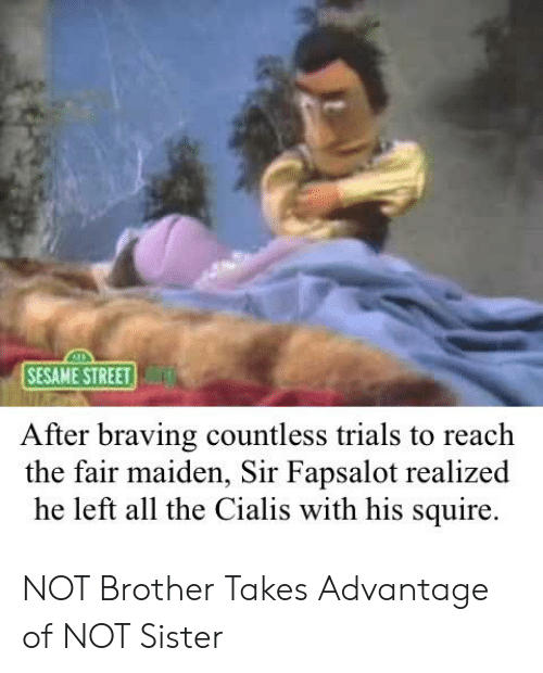 cialis: SESAME STREET  After braving countless trials to reach  the fair maiden, Sir Fapsalot realized  he left all the Cialis with his squire. NOT Brother Takes Advantage of NOT Sister