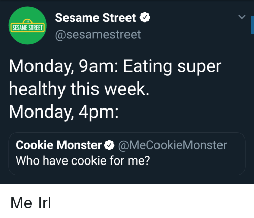 cookie monster: Sesame Street  @sesamestreet  123  SESAME STREET  Monday, 9am: Eating super  healthy this week  Monday, 4pm  Cookie Monster@MeCookieMonster  Who have cookie for me? Me Irl