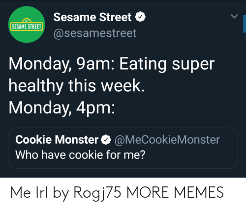 cookie monster: Sesame Street  @sesamestreet  123  SESAME STREET  Monday, 9am: Eating super  healthy this week  Monday, 4pm  Cookie Monster@MeCookieMonster  Who have cookie for me? Me Irl by Rogj75 MORE MEMES