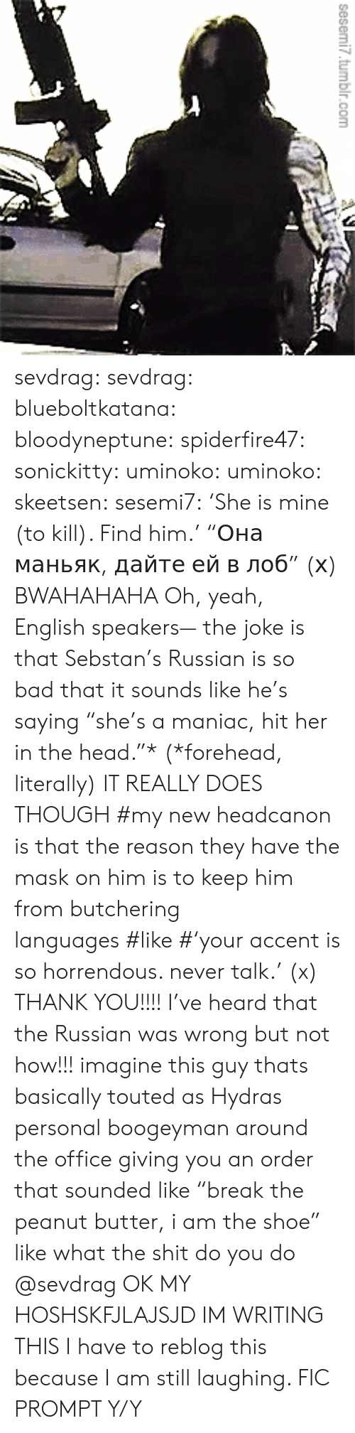 """What The Shit: sesemi7.tumbir.com  1 sevdrag: sevdrag:   blueboltkatana:   bloodyneptune:  spiderfire47:  sonickitty:   uminoko:  uminoko:  skeetsen:  sesemi7:  'She is mine (to kill). Find him.'  """"Она маньяк, дайте ей в лоб"""" (х)  BWAHAHAHA  Oh, yeah, English speakers— the joke is that Sebstan's Russian is so bad that it sounds like he's saying """"she's a maniac, hit her in the head.""""* (*forehead, literally) IT REALLY DOES THOUGH   #my new headcanon is that the reason they have the mask on him is to keep him from butchering languages#like#'your accent is so horrendous. never talk.'(x)   THANK YOU!!!! I've heard that the Russian was wrong but not how!!!  imagine this guy thats basically touted as Hydras personal boogeyman around the office giving you an order that sounded like """"break the peanut butter, i am the shoe"""" like what the shit do you do   @sevdrag    OK MY HOSHSKFJLAJSJD  IM WRITING THIS   I have to reblog this because I am still laughing. FIC PROMPT Y/Y"""