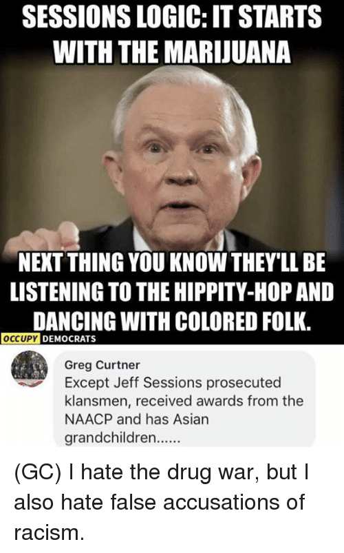 Asian, Dancing, and Logic: SESSIONS LOGIC: IT STARTS  WITH THE MARIJUANA  NEXT THING YOU KNOW THEY'LL BE  LISTENING TO THE HIPPITY-HOP AND  DANCING WITH COLORED FOLK.  OCCUPY  DEMOCRATS  Greg Curtner  Except Jeff Sessions prosecuted  klansmen, received awards from the  NAACP and has Asian  grandchildren (GC) I hate the drug war, but I also hate false accusations of racism.