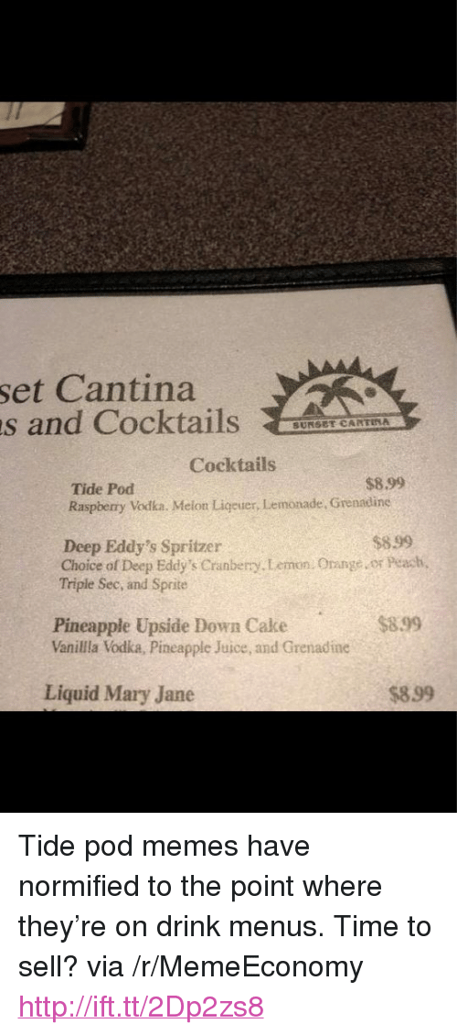 "Mary Jane: set Cantina  s and CocktailsAAE  SUNSET CARTINA  Cocktails  $8.99  Tide Pod  Raspberry Vodka. Melon Ligeuer, Lemonade, Grenadine  $899  Deep Eddy's Spritzer  Choice of Deep Eddy's Cranberry.Lemon. Orange or Peach  Triple Sec, and Sprite  $899  Pineapple Upside Down Cake  Vanilla Vodka, Pineapple Juice, and Grenadine  Liquid Mary Jane  $899 <p>Tide pod memes have normified to the point where they&rsquo;re on drink menus. Time to sell? via /r/MemeEconomy <a href=""http://ift.tt/2Dp2zs8"">http://ift.tt/2Dp2zs8</a></p>"