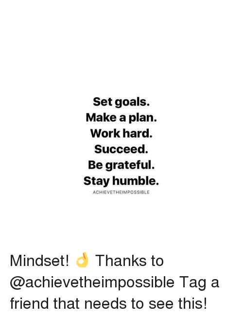 Stay Humble: Set goals.  Make a plan.  Work hard.  Succeed.  Be grateful.  Stay humble.  ACHIEVETHEIM POSSIBLE Mindset! 👌 Thanks to @achievetheimpossible Tag a friend that needs to see this!