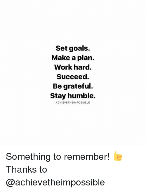 Stay Humble: Set goals.  Make a plan.  Work hard.  Succeed.  Be grateful.  Stay humble.  ACHIEVETHEIMPOSSIBLE Something to remember! 👍 Thanks to @achievetheimpossible