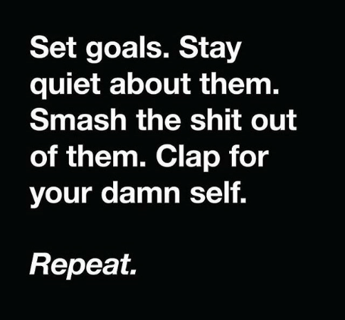 Smashing: Set goals. Stay  quiet about them.  Smash the shit out  of them. Clap for  your damn self.  Repeat.