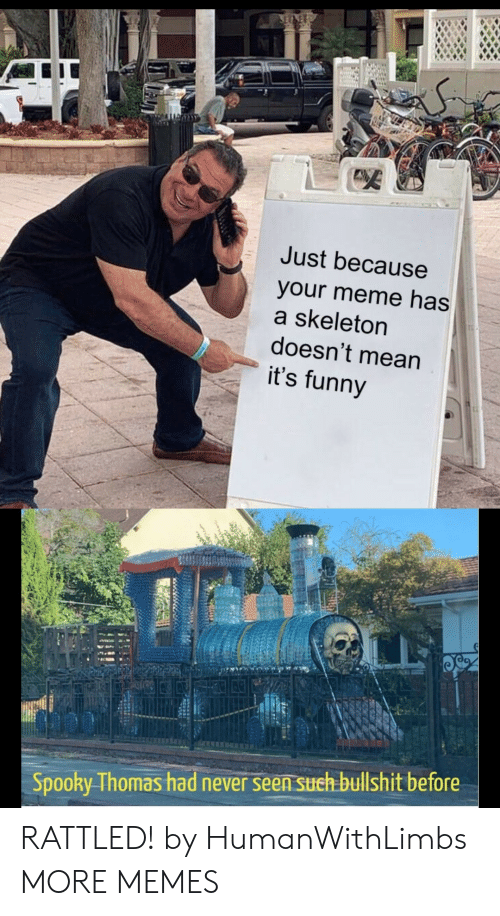 Your Meme: SET  Just because  your meme has  a skeleton  doesn't mean  it's funny  Spooky Thomas had never seen sueh bullshit before RATTLED! by HumanWithLimbs MORE MEMES