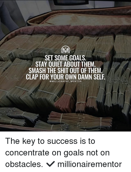 Goals, Memes, and Smashing: SET SOME GOALS.  STAY OUIET ABOUT THEM  SMASH THE SHIT OUT OF THEM  CLAP FOR YOUR OWN DAMN SELF  @MILLIONAIRE MENTOR The key to success is to concentrate on goals not on obstacles. ✔️ millionairementor