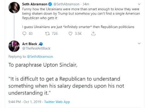 """republican: Seth Abramson  @SethAbramson 34m  Funny how the Ukrainians were more than smart enough to know they were  being shaken down by Trump but somehow you can't find a single American  Republican who gets it  I guess Ukrainians are just *infinitely smarter* then Republican politicians  3.5K  t 726  83  Art Black  @TheRealArtBlack  Replying to @SethAbramson  To paraphrase Upton Sinclair,  """"It is difficult to get a Republican to understand  something when his salary depends upon his not  understanding it.""""  9:44 PM Oct 1, 2019 Twitter Web App"""