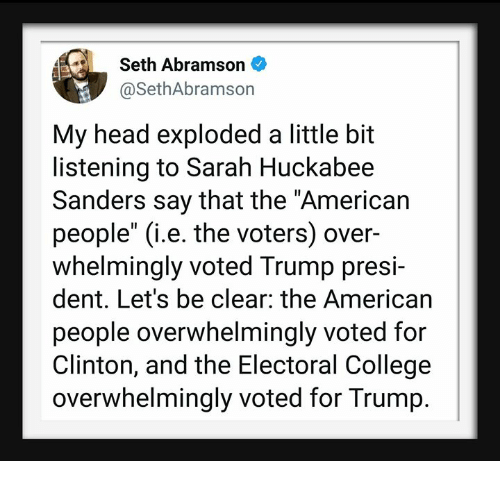 "huckabee: Seth Abramson  @SethAbramson  My head exploded a little bit  listening to Sarah Huckabee  Sanders say that the ""American  people"" (i.e. the voters) over-  whelmingly voted Trump presi-  dent. Let's be clear: the American  people overwhelmingly voted for  Clinton, and the Electoral College  overwhelmingly voted for Trump."