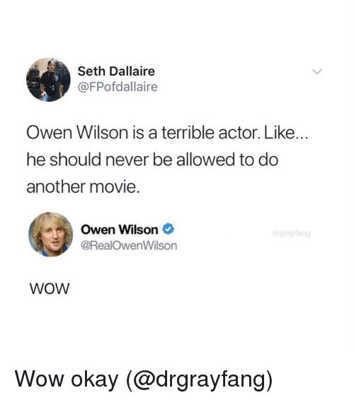 Owen Wilson: Seth Dallaire  @FPofdallaire  Owen Wilson is a terrible actor. Like...  he should never be allowed to do  another movie.  Owen Wilson *  @RealOwenWilson  WOW Wow okay (@drgrayfang)
