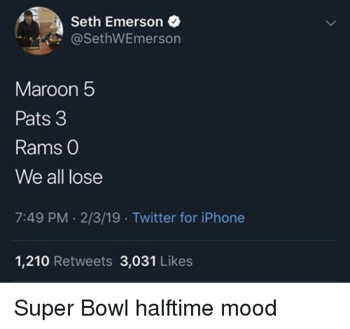 Maroon 5: Seth Emerson  @SethWEmerson  Maroon 5  Pats 3  Rams O  We all lose  7:49 PM. 2/3/19 Twitter for iPhone  1,210 Retweets 3,031 Likes Super Bowl halftime mood