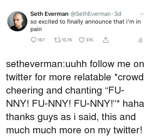 "Tumblr, Twitter, and Blog: Seth Everman @SethEverman 3d  so excited to finally announce thati'm in  pain setheverman:uuhh follow me on twitter for more relatable   *crowd cheering and chanting ""FU-NNY! FU-NNY! FU-NNY!""* haha thanks guys as i said, this and much much more on my twitter!"