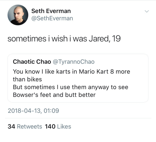 Chao: Seth Everman  @SethEverman  sometimes i wish i was Jared, 19  Chaotic Chao @TyrannoChao  You know I like karts in Mario Kart 8 more  than bikes  But sometimes I use them anyway to see  Bowser's feet and butt better  2018-04-13, 01:09  34 Retweets 140 Likes