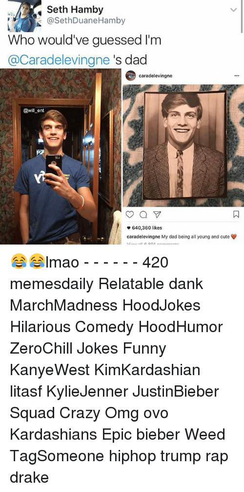 Memes, 🤖, and Weeds: Seth Hamby  @SethDuane Hamby  Who would've guessed I'm  (a Caradelevingne s dad  caradelevingne  @will ent  640,360 likes  v caradelevingne My dad being all young and cute 😂😂lmao - - - - - - 420 memesdaily Relatable dank MarchMadness HoodJokes Hilarious Comedy HoodHumor ZeroChill Jokes Funny KanyeWest KimKardashian litasf KylieJenner JustinBieber Squad Crazy Omg ovo Kardashians Epic bieber Weed TagSomeone hiphop trump rap drake