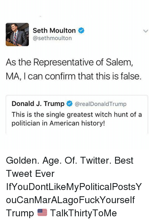 Salemance: Seth Moulton  asethmoulton  As the Representative of Salem,  MA, I can confirm that this is false  Donald J. Trump  areal Donald Trump  This is the single greatest witch hunt of a  politician in American history! Golden. Age. Of. Twitter. Best Tweet Ever IfYouDontLikeMyPoliticalPostsYouCanMarALagoFuckYourself Trump 🇺🇸 TalkThirtyToMe