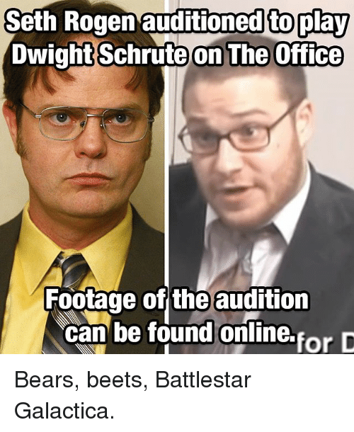 beets: Seth  Rogen  auditioned  to  play  DwightSchrute  on The Office  Footage of the audition  can be found oniline.forD Bears, beets, Battlestar Galactica.