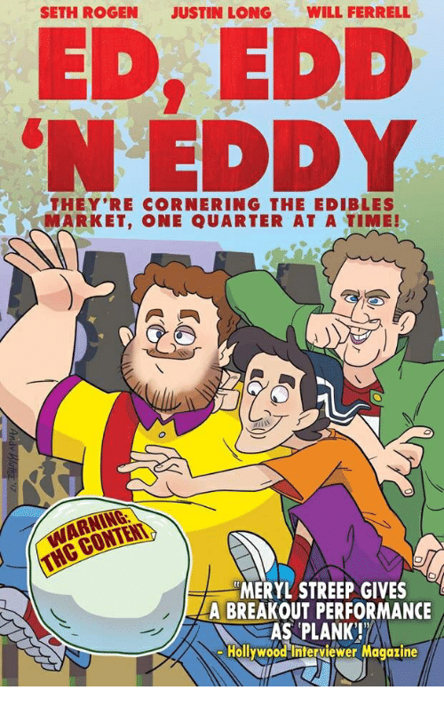 ed edd eddy: SETH ROGEN  JUSTIN LONG  WILL FERRELL  ED, EDD  EDDY  THEY'RE CORNERING THE EDIBLES  MARKET, ONE QUARTER AT A TIME!  WARNING  MERYL STREEP GIVES  A BREAKOUT PERFORMANCE  AS PLANK!  Hollywood Interviewer Magazine