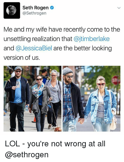 Funny, Lol, and Seth Rogen: Seth Rogen  Sethrogen  Me and my wife have recently come tothe  unsettling realization that  ajtimberlake  and  a Jessica Biel are the better looking  version of us. LOL - you're not wrong at all @sethrogen