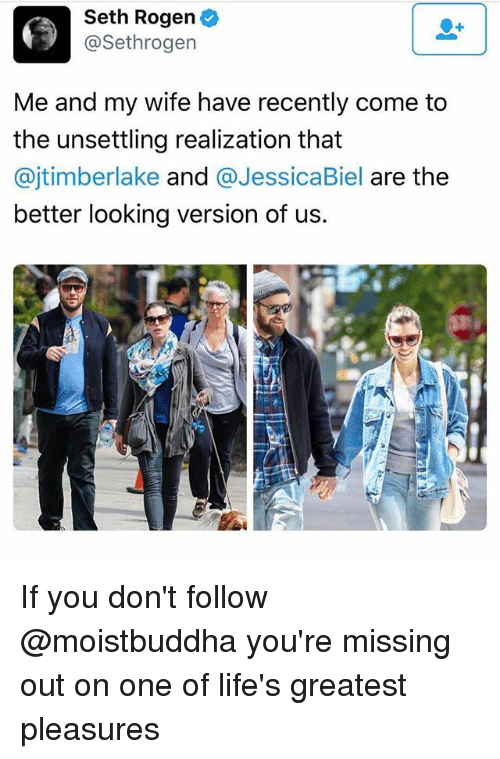 Seth Rogen, Jessica Biel, and Wife: Seth Rogen  @Sethrogen  Me and my wife have recently come to  the unsettling realization that  @jtimberlake and  @Jessica Biel  are the  better looking version of us. If you don't follow @moistbuddha you're missing out on one of life's greatest pleasures