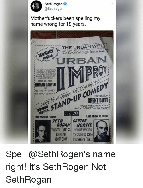 "Sething: Seth Rogen  @Sethrogen  Motherfuckers been spelling my  name wrong for 18 years.  THE URBAN WELL  The Swingin ect Ciagle Joint in T  '' MONDAY, 7  CBAN  PRO  ,  TOP IMPROVISATIONAL  COMEDIANS CREATE  HILARIOUS SKETCHES  BASED ON Au0ENCE  I SUGGESTIONS  HOSTED BY  ROMAN DANYLO  from  ABEsINSTANT COMEDY  and ""IMPROV OLYMPICSawS  CoerTor ol shows Just$5 at the door.  Hosted by I  BRENT BUTT  STAND-UP COMEDY  ""JUST FOR LAUGHS"" and  A&E'S ""COMEDY on the ROAD""  Nights..  EARLY SHOW 7:30pm  TUESDAY  TS  July 20  LATE SHOW 10:00pm i  SETHCARTER  ROGAN HORTIE  Very iuny 17 yeas old Hilaious veteran of  star dfarew the Stand-Up scene  NBCTVSHOW 11mpressionsPlus.- Spell @SethRogen's name right! It's SethRogen Not SethRogan"