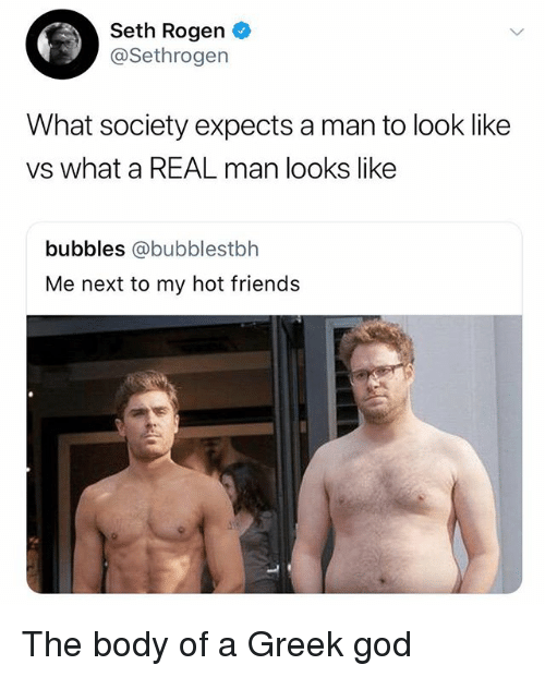 Friends, God, and Seth Rogen: Seth Rogen  @Sethrogen  What society expects a man to look like  vs what a REAL man looks like  bubbles @bubblestbh  Me next to my hot friends The body of a Greek god