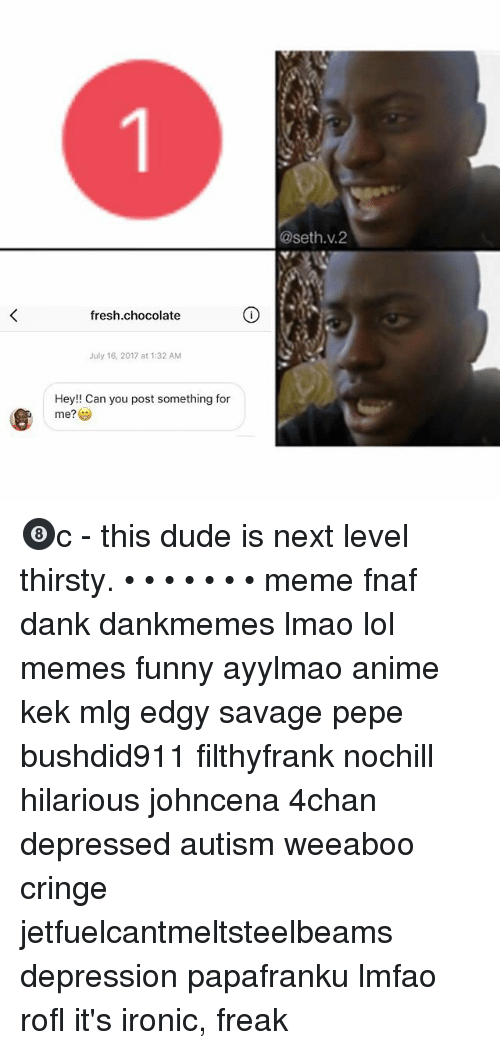 Rofled: @seth.v.2  fresh.chocolate  July 16, 2017 at 1:32 AM  Hey!! Can you post something for  me?学 🎱c - this dude is next level thirsty. • • • • • • • meme fnaf dank dankmemes lmao lol memes funny ayylmao anime kek mlg edgy savage pepe bushdid911 filthyfrank nochill hilarious johncena 4chan depressed autism weeaboo cringe jetfuelcantmeltsteelbeams depression papafranku lmfao rofl it's ironic, freak