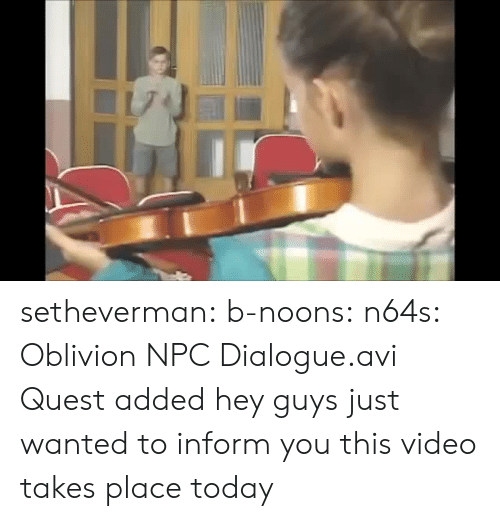 npc: setheverman:  b-noons:  n64s: Oblivion NPC Dialogue.avi  Quest added  hey guys just wanted to inform you this video takes place today