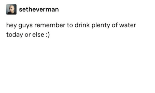 hey guys: setheverman  hey guys remember to drink plenty of water  today or else :)