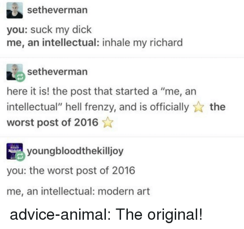 "Inhale: setheverman  you: suck my dick  me, an intellectual: inhale my richard  setheverman  here it is! the post that started a ""me, an  intellectual"" hell frenzy, and is officiallythe  worst post of 2016  youngbloodthekilljoy  you: the worst post of 2016  me, an intellectual: modern art advice-animal:  The original!"