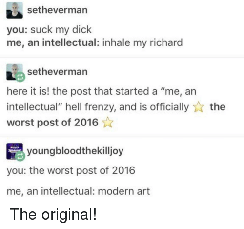 "Inhale: setheverman  you: suck my dick  me, an intellectual: inhale my richard  setheverman  here it is! the post that started a ""me, an  intellectual"" hell frenzy, and is officiallythe  worst post of 2016  youngbloodthekilljoy  you: the worst post of 2016  me, an intellectual: modern art The original!"