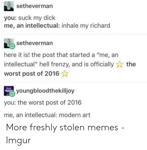 "Inhale My: setheverman  you: suck my dick  me, an intellectual: inhale my richard  setheverman  here it is! the post that started a ""me, an  intellectual"" hell frenzy, and is officially  the  worst post of 2016  youngbloodthekilljoy  you: the worst post of 2016  me, an intellectual: modern art More freshly stolen memes - Imgur"