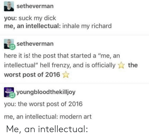 "Inhale My: setheverman  you: suck my dick  me, an intellectual: inhale my richard  setheverman  here it is! the post that started a ""me, an  intellectual"" hell frenzy, and is officially  the  worst post of 2016  youngbloodthekilljoy  you: the worst post of 2016  me, an intellectual: modern art Me, an intellectual:"