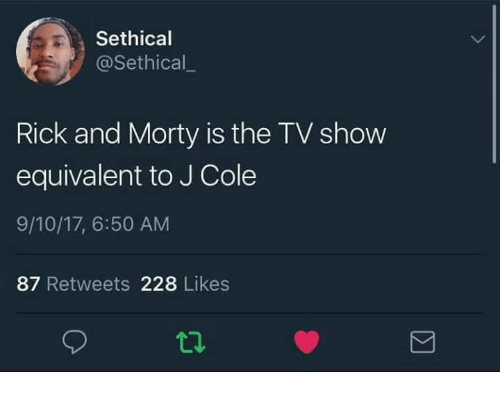 J. Cole, Rick and Morty, and Tv Show: Sethical  @Sethical  Rick and Morty is the TV show  equivalent to J Cole  9/10/17, 6:50 AM  87 Retweets 228 Likes