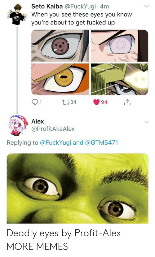 kaiba: Seto Kaiba @FuckYugi 4m  When you see these eyes you know  you're about to get fucked up  TY  t34  1  94  Alex  @ProfitAkaAlex  Replying to @FuckYugi and @GTM5471 Deadly eyes by Profit-Alex MORE MEMES